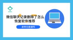 微信聊天记录删除了怎么恢复软件推荐 卓师兄靠谱吗