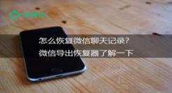 怎么恢复微信聊天记录?微信导出恢复器了解一下